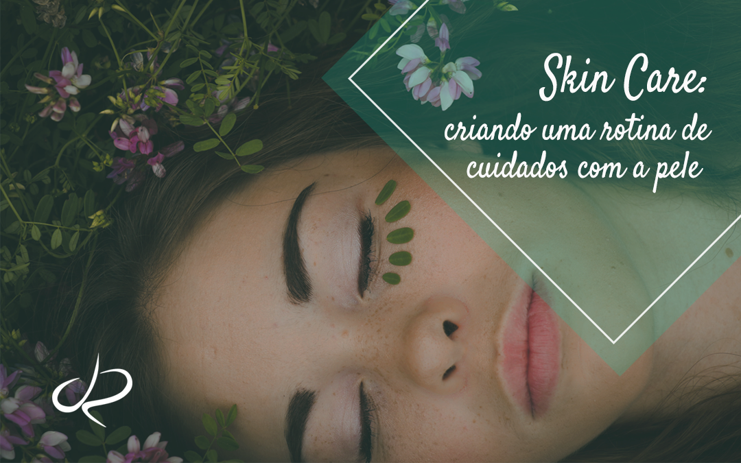 Skin Care – criando uma rotina de cuidados com a pele!